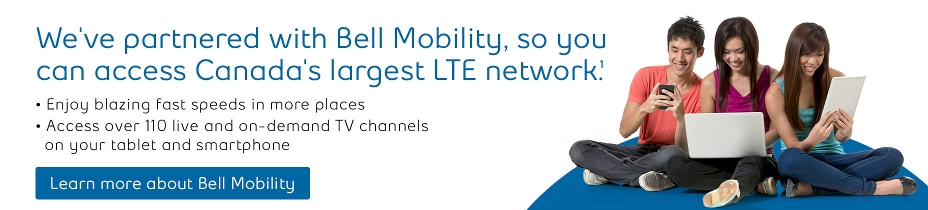 We've partnered with Bell Mobility, so you can access to Canada's largest LTE network. Enjoy blazing fast speeds in more places. Access to over 110 live and on-demand TV channels on your tablet and smartphone. Learn more about Bell Mobility.