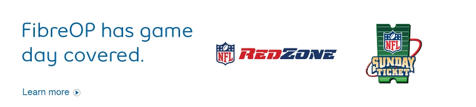 FibreOP has game day covered.  NFL Sunday Ticket.  NFL RedZone.  Learn more.